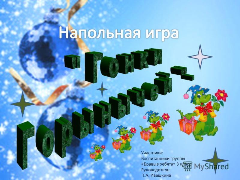 Участники: Воспитанники группы «Бравые ребята» 3 класс Руководитель: Т.А. Ивашкина