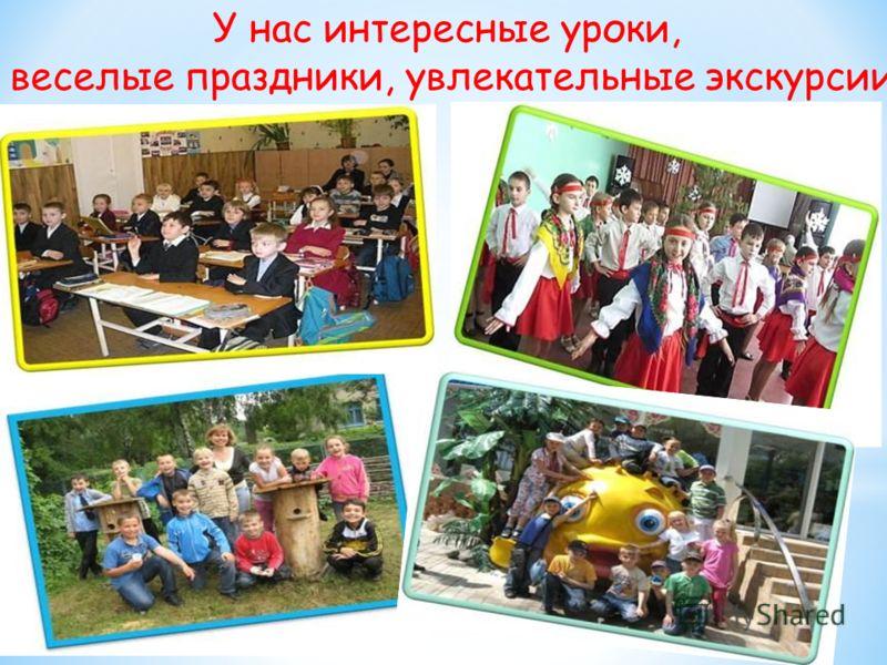 У нас интересные уроки, веселые праздники, увлекательные экскурсии