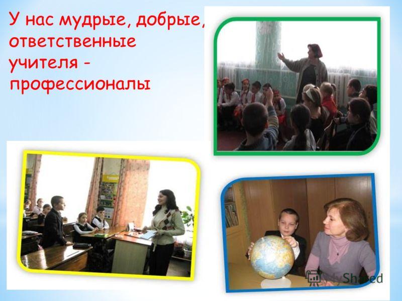 У нас мудрые, добрые, ответственные учителя - профессионалы