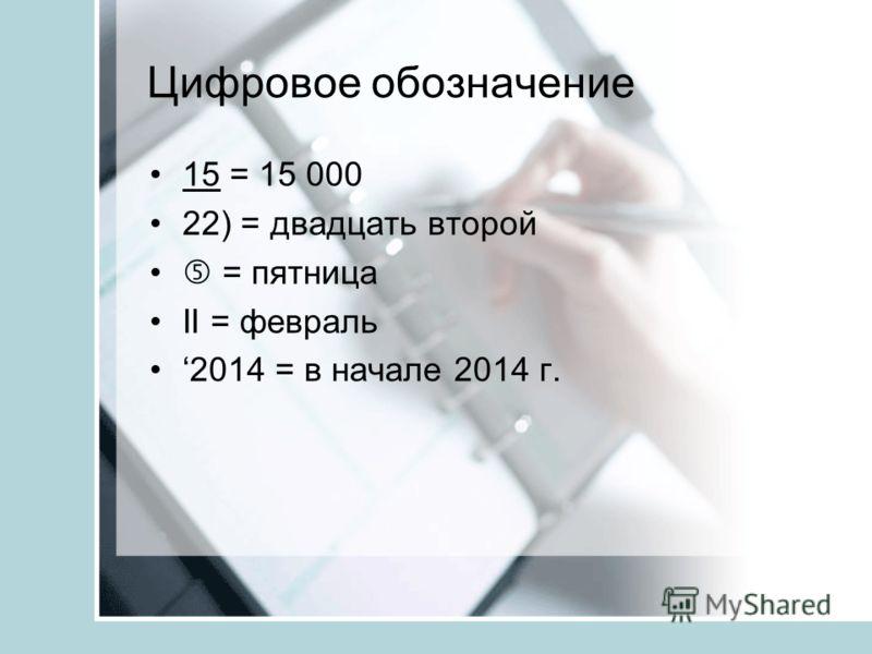 Цифровое обозначение 15 = 15 000 22) = двадцать второй = пятница II = февраль 2014 = в начале 2014 г.