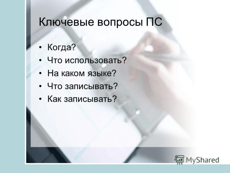 Ключевые вопросы ПС Когда? Что использовать? На каком языке? Что записывать? Как записывать?