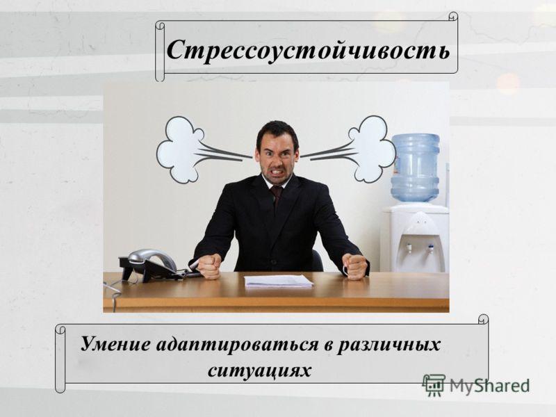 Стрессоустойчивость Умение адаптироваться в различных ситуациях