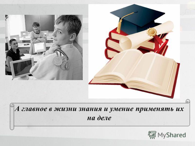 А главное в жизни знания и умение применять их на деле