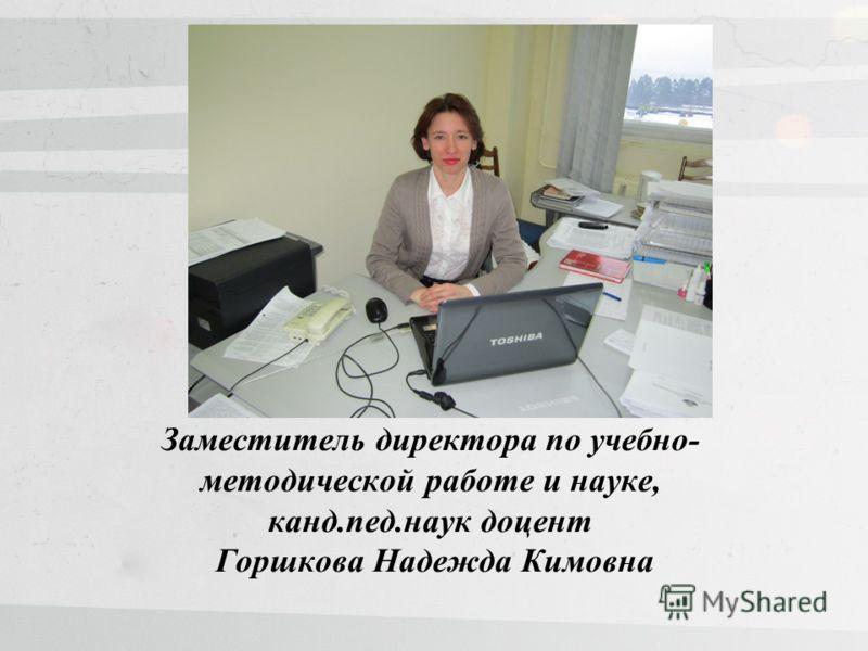Заместитель директора по учебно- методической работе и науке, канд.пед.наук доцент Горшкова Надежда Кимовна
