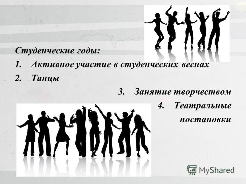 Студенческие годы: 1.Активное участие в студенческих веснах 2.Танцы 3.Занятие творчеством 4.Театральные постановки