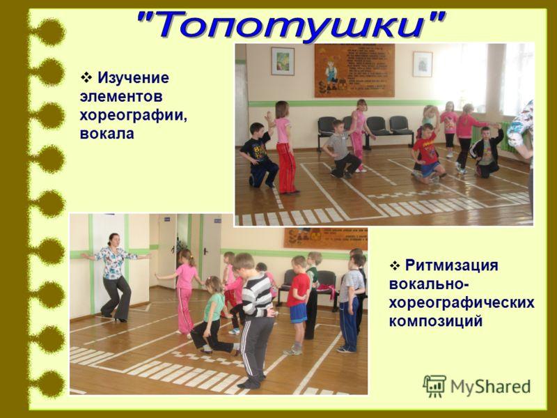 Изучение элементов хореографии, вокала Ритмизация вокально- хореографических композиций