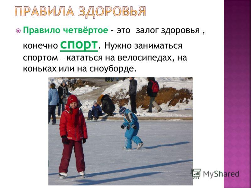 Правило четвёртое – это залог здоровья, конечно спорт. Нужно заниматься спортом – кататься на велосипедах, на коньках или на сноуборде.