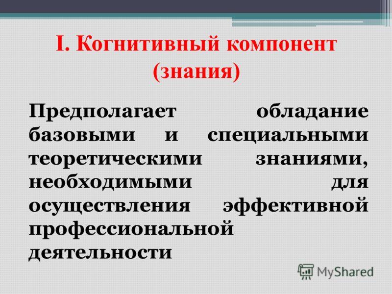 I. Когнитивный компонент (знания) Предполагает обладание базовыми и специальными теоретическими знаниями, необходимыми для осуществления эффективной профессиональной деятельности