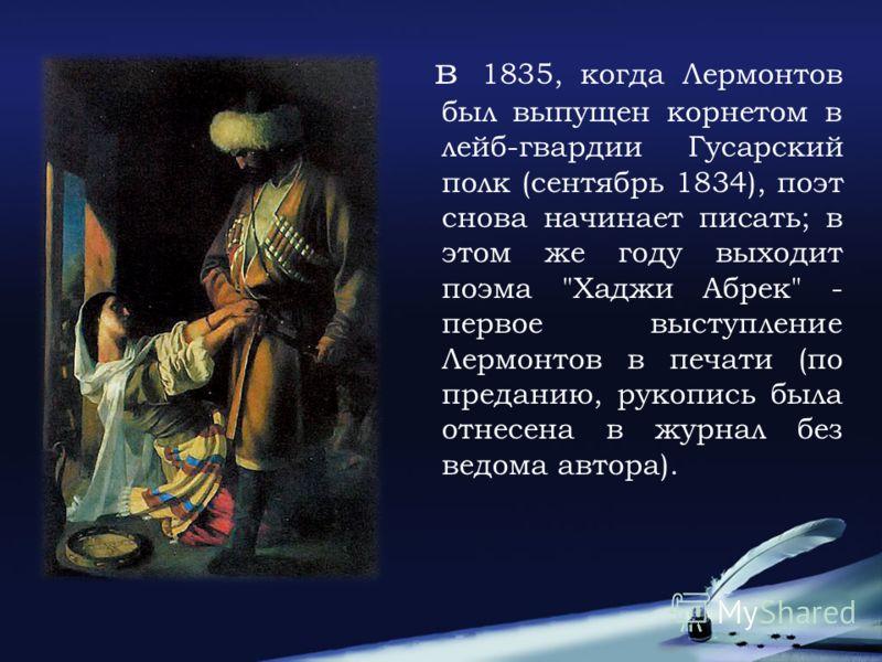 в 1835, когда Лермонтов был выпущен корнетом в лейб-гвардии Гусарский полк (сентябрь 1834), поэт снова начинает писать; в этом же году выходит поэма