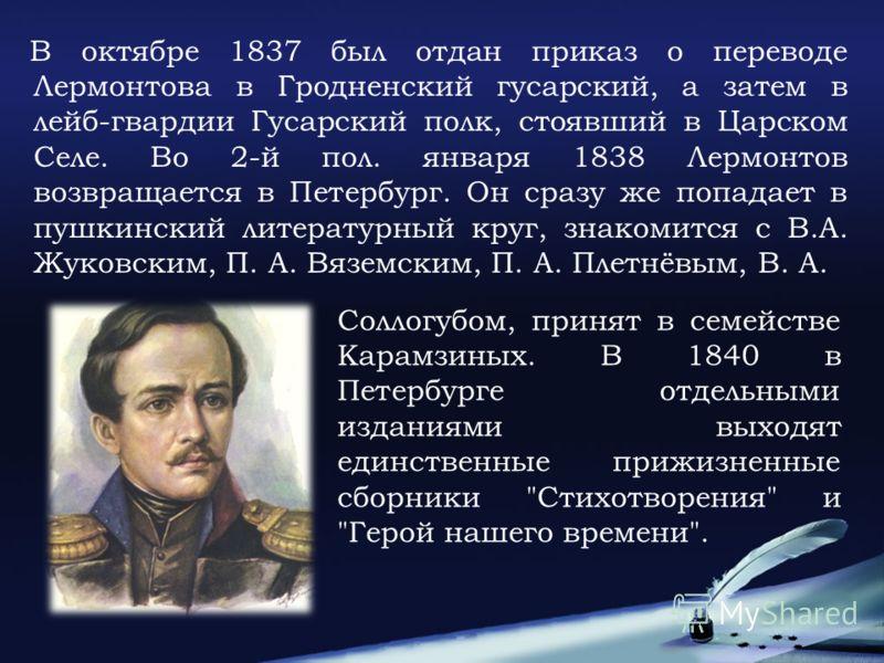 В октябре 1837 был отдан приказ о переводе Лермонтова в Гродненский гусарский, а затем в лейб-гвардии Гусарский полк, стоявший в Царском Селе. Во 2-й пол. января 1838 Лермонтов возвращается в Петербург. Он сразу же попадает в пушкинский литературный