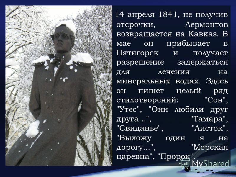 14 апреля 1841, не получив отсрочки, Лермонтов возвращается на Кавказ. В мае он прибывает в Пятигорск и получает разрешение задержаться для лечения на минеральных водах. Здесь он пишет целый ряд стихотворений:
