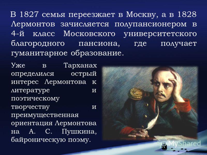 В 1827 семья переезжает в Москву, а в 1828 Лермонтов зачисляется полупансионером в 4-й класс Московского университетского благородного пансиона, где получает гуманитарное образование. Уже в Тарханах определился острый интерес Лермонтова к литературе