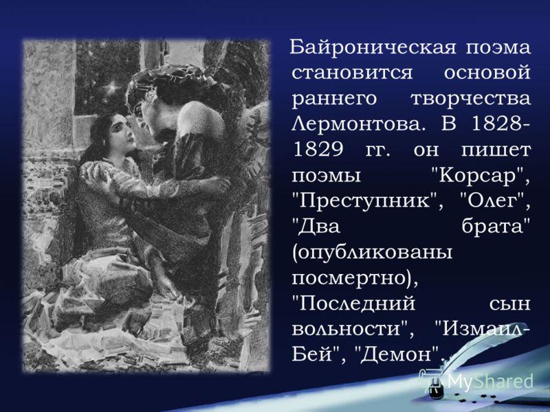 Байроническая поэма становится основой раннего творчества Лермонтова. В 1828- 1829 гг. он пишет поэмы Корсар, Преступник, Олег, Два брата (опубликованы посмертно), Последний сын вольности, Измаил- Бей, Демон.