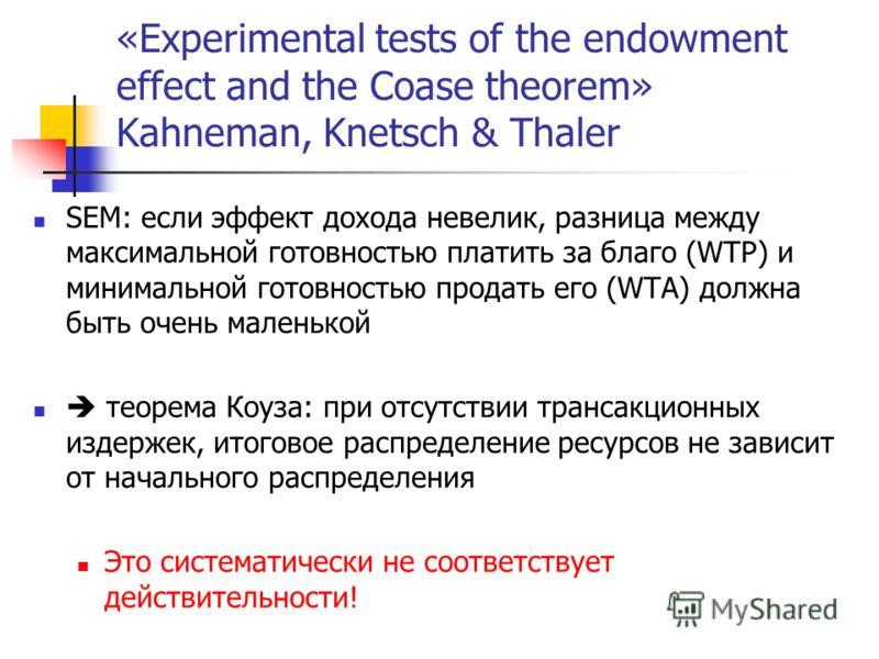 «Experimental tests of the endowment effect and the Coase theorem» Kahneman, Knetsch & Thaler SEM: если эффект дохода невелик, разница между максимальной готовностью платить за благо (WTP) и минимальной готовностью продать его (WTA) должна быть очень