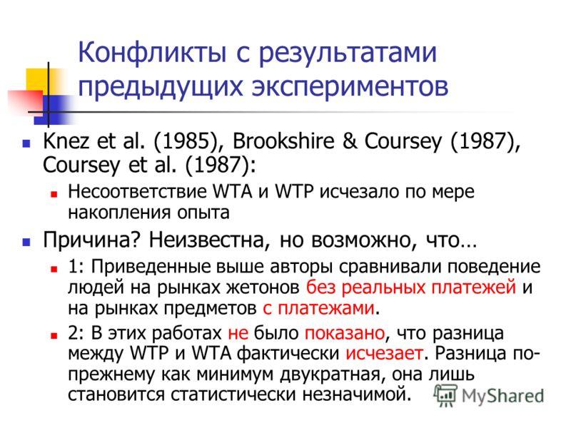 Конфликты с результатами предыдущих экспериментов Knez et al. (1985), Brookshire & Coursey (1987), Coursey et al. (1987): Несоответствие WTA и WTP исчезало по мере накопления опыта Причина? Неизвестна, но возможно, что… 1: Приведенные выше авторы сра