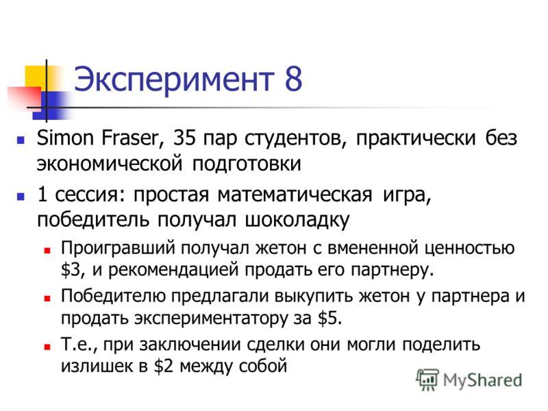 Эксперимент 8 Simon Fraser, 35 пар студентов, практически без экономической подготовки 1 сессия: простая математическая игра, победитель получал шоколадку Проигравший получал жетон с вмененной ценностью $3, и рекомендацией продать его партнеру. Побед