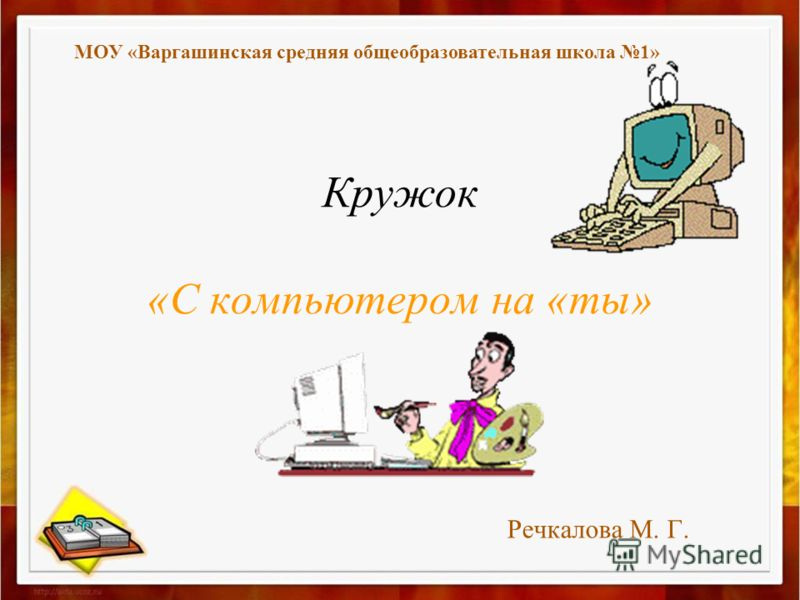 Кружок «С компьютером на «ты» Речкалова М. Г. МОУ «Варгашинская средняя общеобразовательная школа 1»