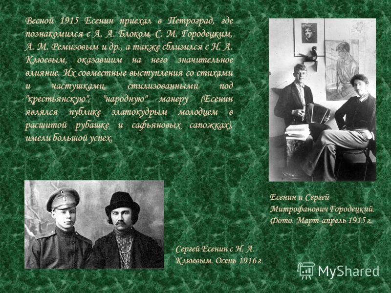 Весной 1915 Есенин приехал в Петроград, где познакомился с А. А. Блоком, С. М. Городецким, А. М. Ремизовым и др., а также сблизился с Н. А. Клюевым, оказавшим на него значительное влияние. Их совместные выступления со стихами и частушками, стилизован