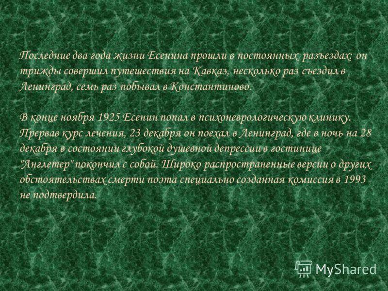 Последние два года жизни Есенина прошли в постоянных разъездах: он трижды совершил путешествия на Кавказ, несколько раз съездил в Ленинград, семь раз побывал в Константиново. В конце ноября 1925 Есенин попал в психоневрологическую клинику. Прервав ку