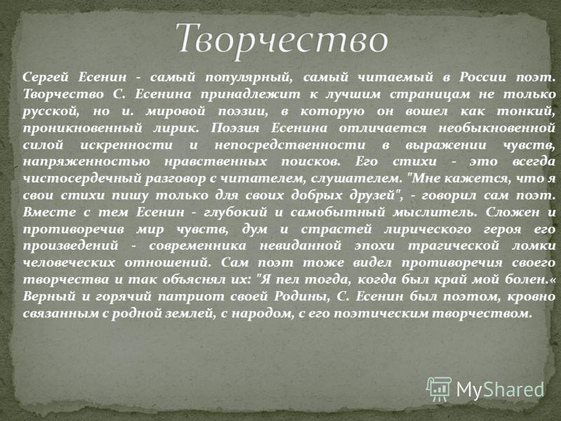Сергей Есенин - самый популярный, самый читаемый в России поэт. Творчество С. Есенина принадлежит к лучшим страницам не только русской, но и. мировой поэзии, в которую он вошел как тонкий, проникновенный лирик. Поэзия Есенина отличается необыкновенно
