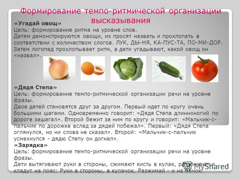 «Угадай овощ» Цель: формирование ритма на уровне слов. Детям демонстрируются овощи, их просят назвать и прохлопать в соответствии с количеством слогов. ЛУК, ДЫ-НЯ, КА-ПУС-ТА, ПО-МИ-ДОР. Затем логопед прохлопывает ритм, а дети угадывают, какой овощ он