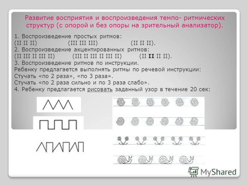 1. Воспроизведение простых ритмов: (II II II) (III III III) (II II II). 2. Воспроизведение акцентированных ритмов: (II III II III II) (III II III II III II) (II II II II). 3. Воспроизведение ритмов по инструкции. Ребенку предлагается выполнять ритмы