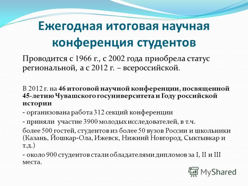 Ежегодная итоговая научная конференция студентов Проводится с 1966 г., с 2002 года приобрела статус региональной, а с 2012 г. – всероссийской. В 2012 г. на 46 итоговой научной конференции, посвященной 45- летию Чувашского госуниверситета и Году росси