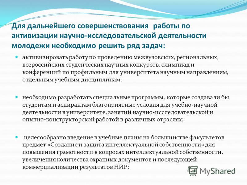 Для дальнейшего совершенствования работы по активизации научно-исследовательской деятельности молодежи необходимо решить ряд задач: активизировать работу по проведению межвузовских, региональных, всероссийских студенческих научных конкурсов, олимпиад