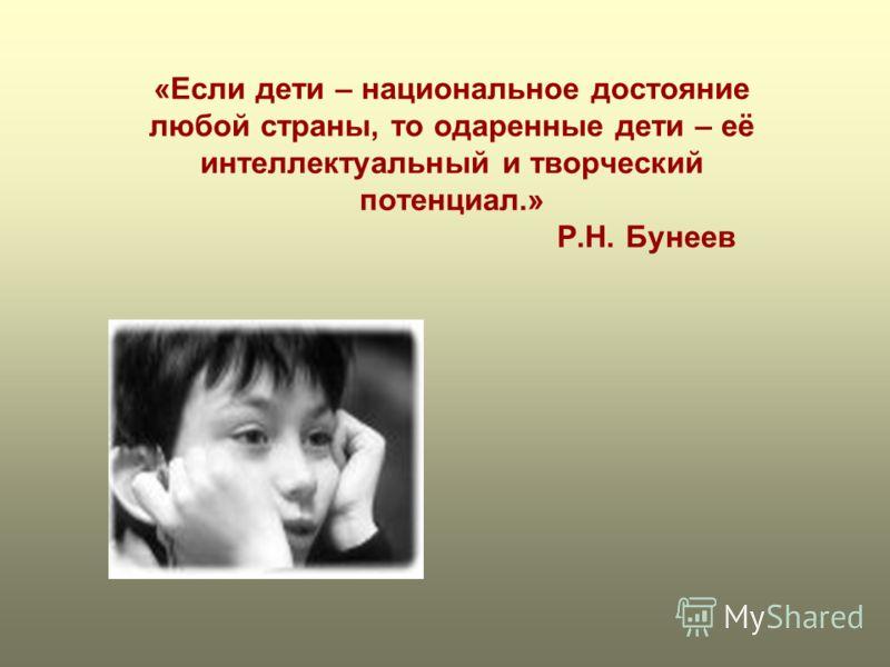 «Если дети – национальное достояние любой страны, то одаренные дети – её интеллектуальный и творческий потенциал.» Р.Н. Бунеев