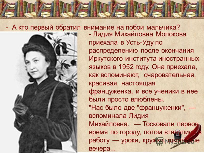 - А кто первый обратил внимание на побои мальчика? - Лидия Михайловна Молокова приехала в Усть-Уду по распределению после окончания Иркутского института иностранных языков в 1952 году. Она приехала, как вспоминают, очаровательная, красивая, настоящая