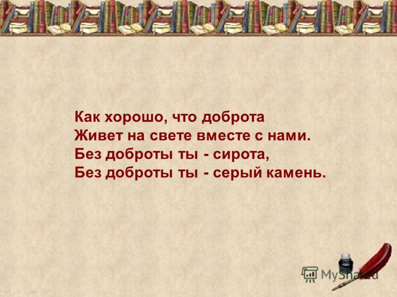 Как хорошо, что доброта Живет на свете вместе с нами. Без доброты ты - сирота, Без доброты ты - серый камень.