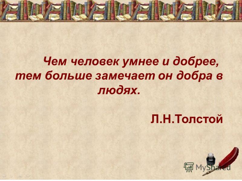 Чем человек умнее и добрее, тем больше замечает он добра в людях. Л.Н.Толстой