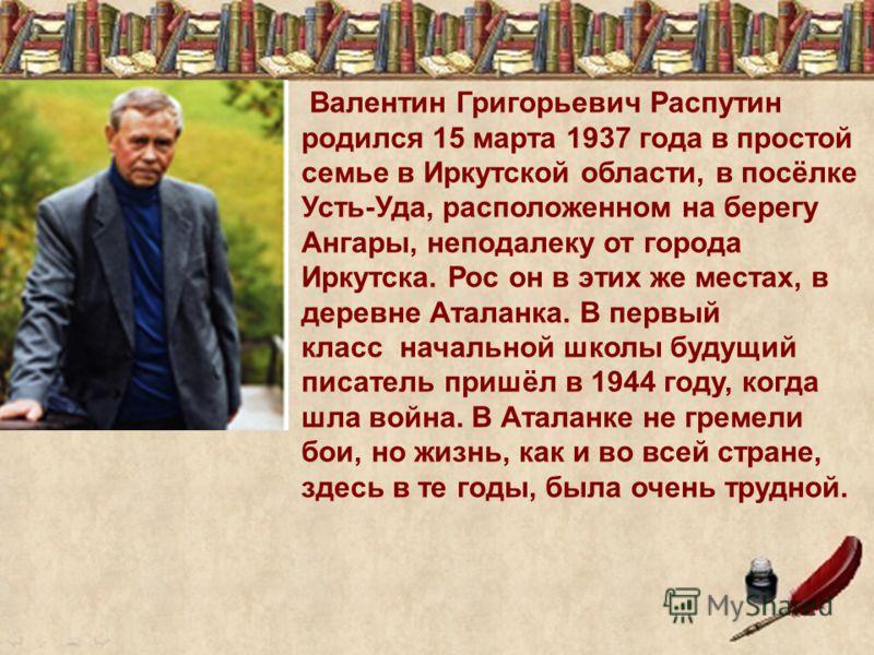 Валентин Григорьевич Распутин родился 15 марта 1937 года в простой семье в Иркутской области, в посёлке Усть-Уда, расположенном на берегу Ангары, неподалеку от города Иркутска. Рос он в этих же местах, в деревне Аталанка. В первый класс начальной шко