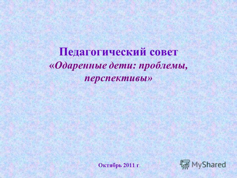 Педагогический совет «Одаренные дети: проблемы, перспективы» Октябрь 2011 г.