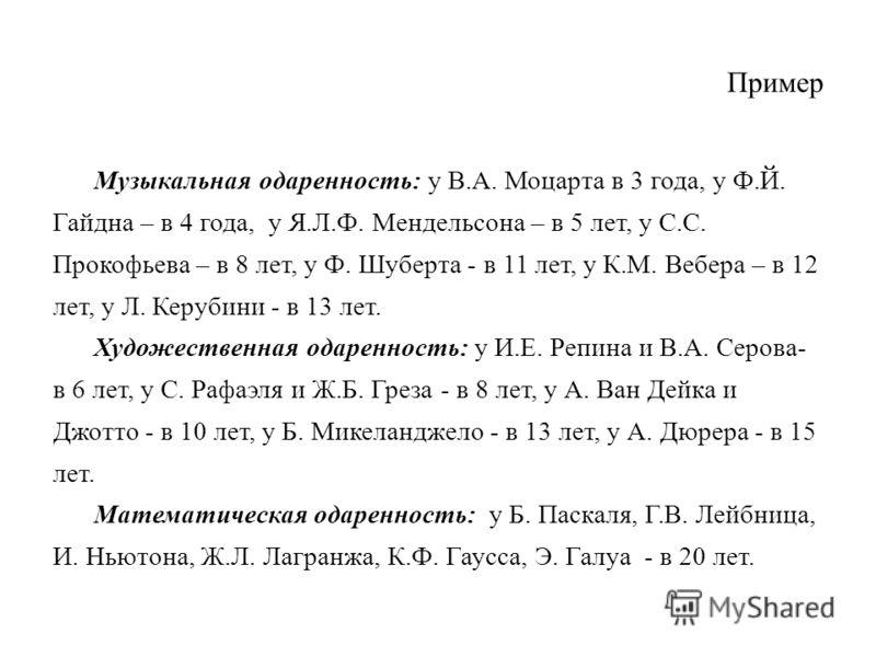 Пример Музыкальная одаренность: у В.А. Моцарта в 3 года, у Ф.Й. Гайдна – в 4 года, у Я.Л.Ф. Мендельсона – в 5 лет, у С.С. Прокофьева – в 8 лет, у Ф. Шуберта - в 11 лет, у К.М. Вебера – в 12 лет, у Л. Керубини - в 13 лет. Художественная одаренность: у
