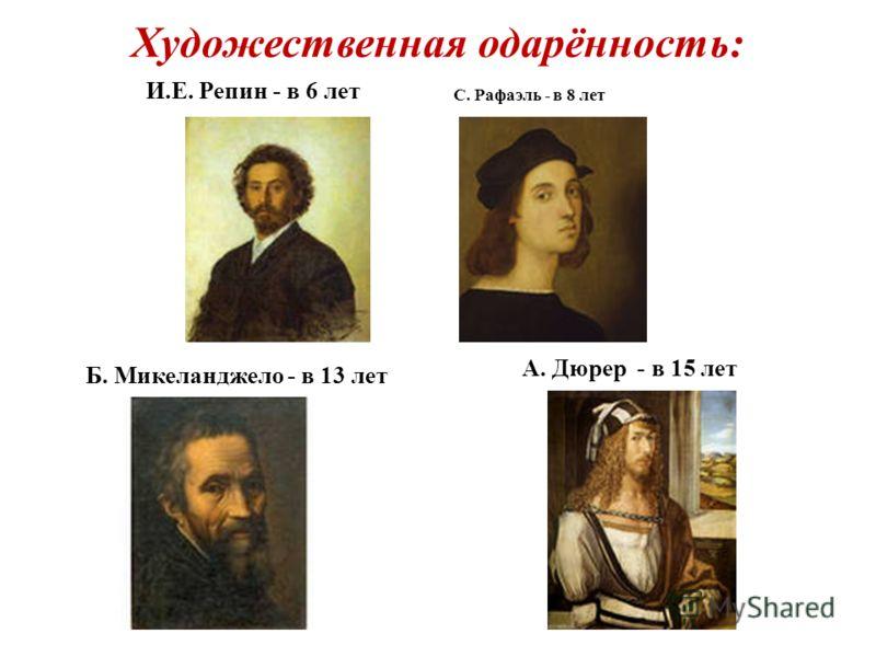 Художественная одарённость: И.Е. Репин - в 6 лет Б. Микеланджело - в 13 лет С. Рафаэль - в 8 лет А. Дюрер - в 15 лет
