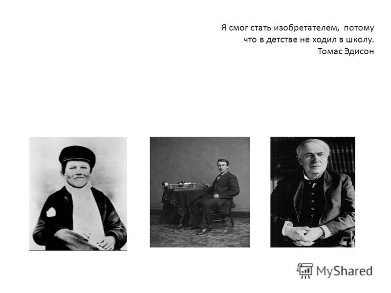 Я смог стать изобретателем, потому что в детстве не ходил в школу. Томас Эдисон