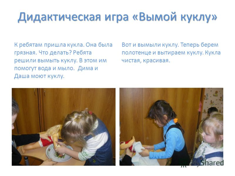 Дидактическая игра «Вымой куклу» К ребятам пришла кукла. Она была грязная. Что делать? Ребята решили вымыть куклу. В этом им помогут вода и мыло. Дима и Даша моют куклу. Вот и вымыли куклу. Теперь берем полотенце и вытираем куклу. Кукла чистая, краси