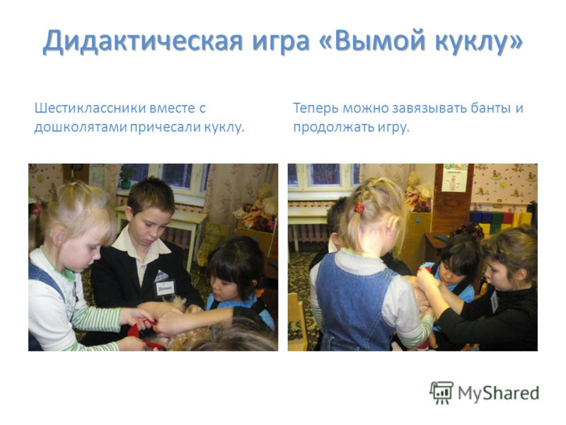 Дидактическая игра «Вымой куклу» Шестиклассники вместе с дошколятами причесали куклу. Теперь можно завязывать банты и продолжать игру.