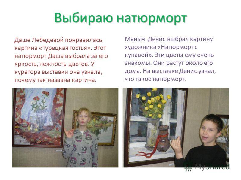 Выбираю натюрморт Даше Лебедевой понравилась картина «Турецкая гостья». Этот натюрморт Даша выбрала за его яркость, нежность цветов. У куратора выставки она узнала, почему так названа картина. Маныч Денис выбрал картину художника «Натюрморт с купавой