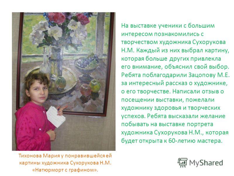 На выставке ученики с большим интересом познакомились с творчеством художника Сухорукова Н.М. Каждый из них выбрал картину, которая больше других привлекла его внимание, объяснил свой выбор. Ребята поблагодарили Зацопову М.Е. за интересный рассказ о