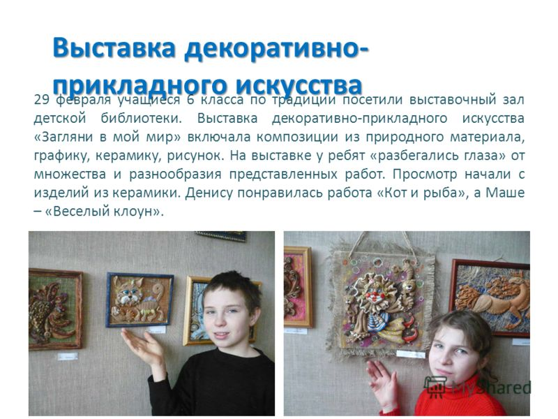 29 февраля учащиеся 6 класса по традиции посетили выставочный зал детской библиотеки. Выставка декоративно-прикладного искусства «Загляни в мой мир» включала композиции из природного материала, графику, керамику, рисунок. На выставке у ребят «разбега