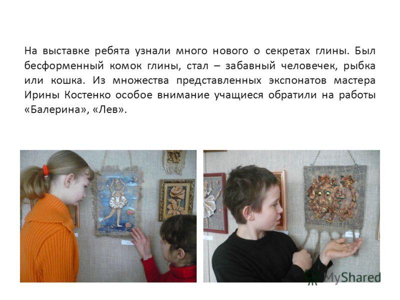 На выставке ребята узнали много нового о секретах глины. Был бесформенный комок глины, стал – забавный человечек, рыбка или кошка. Из множества представленных экспонатов мастера Ирины Костенко особое внимание учащиеся обратили на работы «Балерина», «