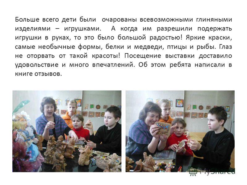 Больше всего дети были очарованы всевозможными глиняными изделиями – игрушками. А когда им разрешили подержать игрушки в руках, то это было большой радостью! Яркие краски, самые необычные формы, белки и медведи, птицы и рыбы. Глаз не оторвать от тако