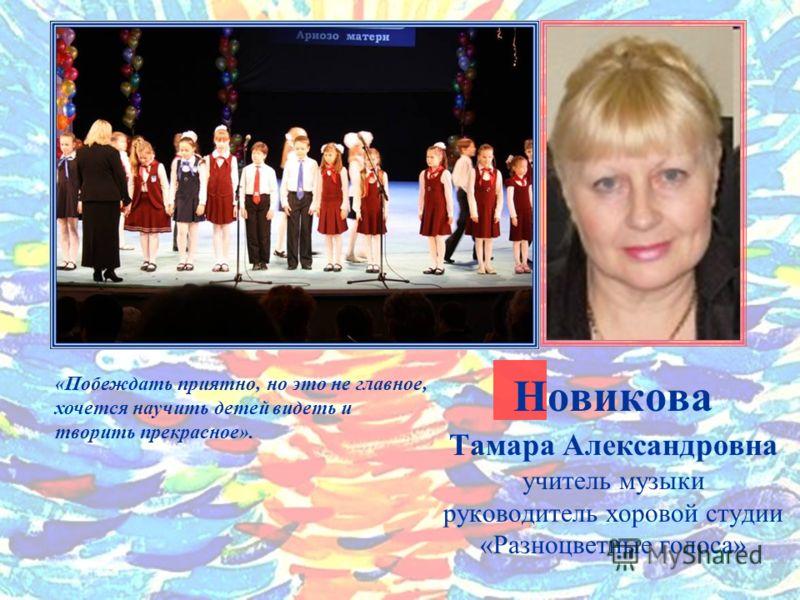 Новикова Тамара Александровна учитель музыки руководитель хоровой студии «Разноцветные голоса» «Побеждать приятно, но это не главное, хочется научить детей видеть и творить прекрасное».