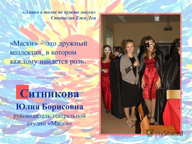 Ситникова Юлия Борисовна руководитель театральной студии «Маски» «Лицам в толпе не нужны маски» Станислав Ежи Лец «Маски» - это дружный коллектив, в котором каждому найдется роль.