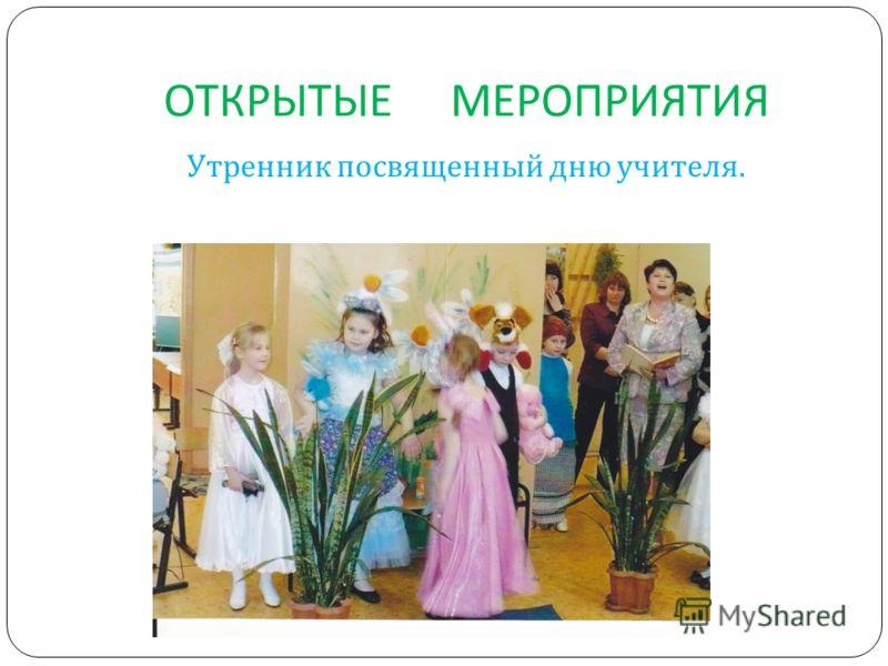 ОТКРЫТЫЕ МЕРОПРИЯТИЯ Утренник посвященный дню учителя.