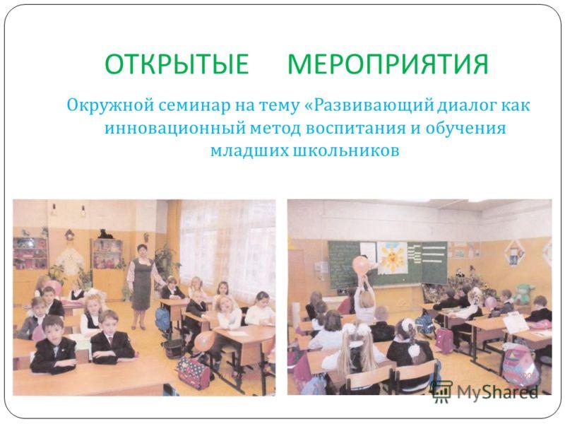 ОТКРЫТЫЕ МЕРОПРИЯТИЯ Окружной семинар на тему « Развивающий диалог как инновационный метод воспитания и обучения младших школьников