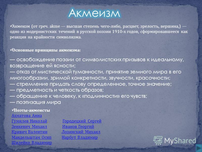 Акмеизм (от греч. akme высшая степень чего-либо, расцвет, зрелость, вершина,) одно из модернистских течений в русской поэзии 1910-х годов, сформировавшееся как реакция на крайности символизма. Основные принципы акмеизма: освобождение поэзии от символ