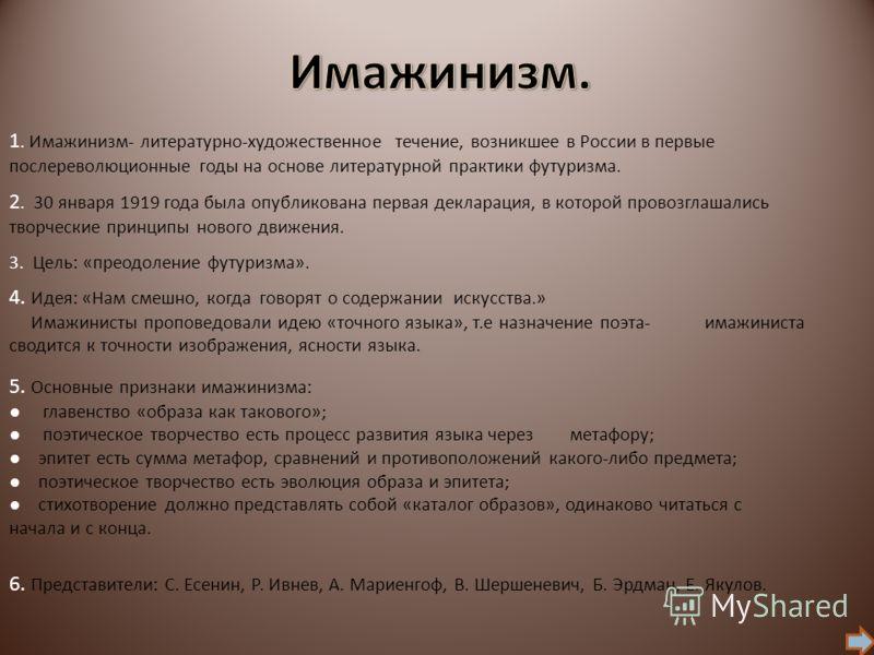 1. Имажинизм- литературно-художественное течение, возникшее в России в первые послереволюционные годы на основе литературной практики футуризма. 2. 30 января 1919 года была опубликована первая декларация, в которой провозглашались творческие принципы